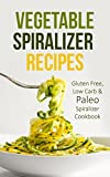 Vegetable Spiralizer Recipes: Gluten Free, Low Carb & Paleo Spiralizer Cookbook For Healthy Raw Paderno, Veggetti & Spaghetti Pasta Spiralizer Shredder Ideas