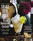 Shake, Stir, Pour - Fresh Homegrown Cocktails: Make Infused Liquors, Spirits, and Bitters with Farm-Fresh Ingredients - 50 Original Recipes Katie Loeb