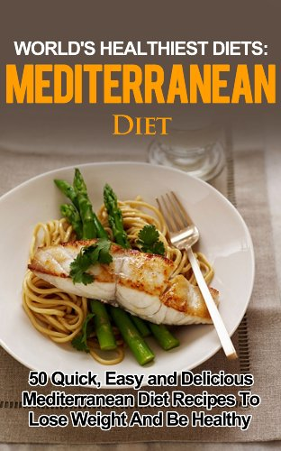 Mediterranean Diet: 50 Quick, Easy and Delicious Mediterranean Diet Recipes To Lose Weight And Be Healthy ((WORLD'S HEALTHIEST DIETS, Mediterranean, Mediterranean ... Diet Books, Diet Recipes, Lose Weight)) by Martha Neilson