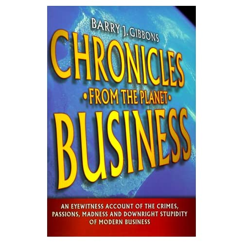 Chronicles From the Planet Business: An Eyewitness Account of the Crimes, Passions, Madness, and Downright...