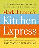 Mark Bittmans Kitchen Express: 404 Inspired Seasonal Dishes You Can Make in 20 Minutes or Less