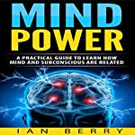 Mind Power: A Practical Guide to Learn How Mind and Subconscious Are Related | Ian Berry