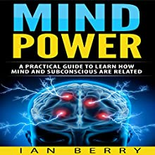 Mind Power: A Practical Guide to Learn How Mind and Subconscious Are Related Audiobook by Ian Berry Narrated by Forris Day, J.