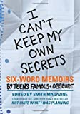 I Cant Keep My Own Secrets: Six-Word Memoirs by Teens Famous & Obscure