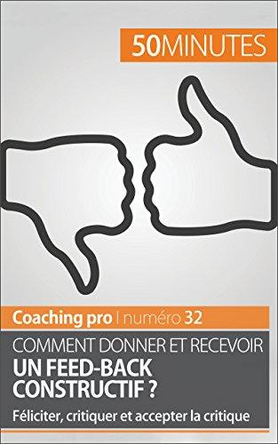 Comment donner et recevoir un feed-back constructif ?: Féliciter, critiquer et accepter la critique (Coaching pro t. 32)