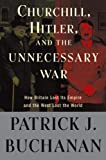 Churchill, Hitler and the Unnecessary War: How Britain Lost Its Empire and the West Lost the World