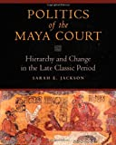 img - for Politics of the Maya Court: Hierarchy and Change in the Late Classic Period (Latin American and Caribbean Arts and Culture) book / textbook / text book