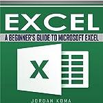 Excel: A Beginner's Guide to Microsoft Excel: Jordan Koma's Excel Series | Jordan Koma