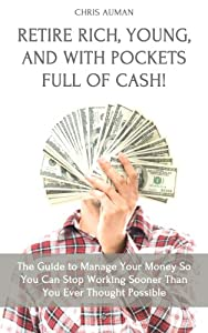 Retire Rich, Young, and With Pockets Full Of Cash! The Guide to Manage Your Money So You Can Stop Working Sooner Than You Ever Thought Possible by Talent Writers