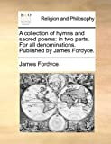 img - for A collection of hymns and sacred poems: in two parts. For all denominations. Published by James Fordyce. book / textbook / text book