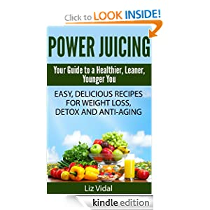 Power Juicing: Your Guide to a Healthier, Leaner, Younger You Liz Vidal