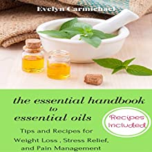 The Essential Handbook to Essential Oils: Tips and Recipes for Weight Loss, Stress Relief, and Pain Management Audiobook by Evelyn Carmichael Narrated by Elizabeth G. Ristow