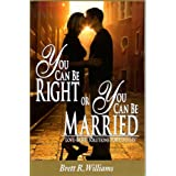 You Can Be Right or You Can Be Married: Love-Based Solutions for Couples ~ Brett R. Williams