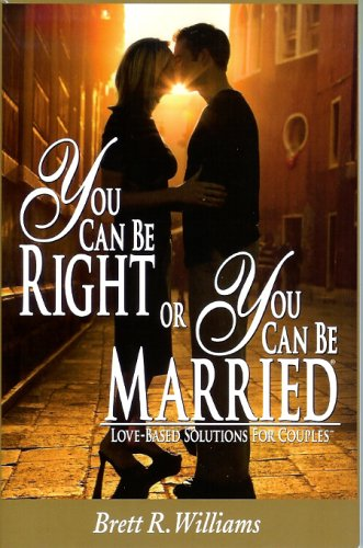 You Can Be Right or You Can Be Married: Love-Based Solutions for Couples: Brett R. Williams: 9780976126904: Amazon.com: Books