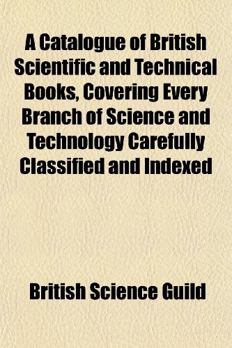 A Catalogue of British Scientific and Technical Books, Covering Every Branch of Science and Technology Carefully Classified and Indexed