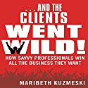 ...And the Clients Went Wild: How Savvy Professionals Win All the Business They Want (       UNABRIDGED) by Maribeth Kuzmeski Narrated by Walter Dixon