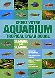 echange, troc Stuart Thraves - Créer votre aquarium tropical d'eau douce : Semaine par semaine
