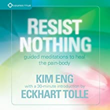 Resist Nothing: Guided Meditations to Heal the Pain-Body  by Eckhart Tolle, Kim Eng Narrated by Echkart Tolle, Kim Eng
