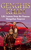 Genghis Khan: Life Lessons from the Famous Mongolian Emperor: Genghis Khan Revealed (Genghis Khan, Making of the modern world, mongolian empire, history, biography, mongols Book 1)