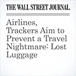 Airlines, Trackers Aim to Prevent a Travel Nightmare: Lost Luggage   Scott McCartney