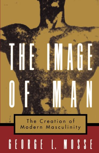 The Image of Man: The Creation of Modern Masculinity...