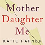 Mother Daughter Me: A Memoir | Katie Hafner