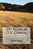 img - for My Fight at O.K. Corral by Mr. Wyatt Earp (2012-10-15) book / textbook / text book
