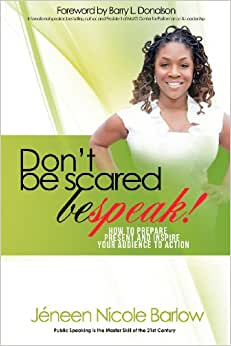 Don't Be Scared. BEspeak!: How To Prepare, Present, And Inspire Your Audience To Take Action!