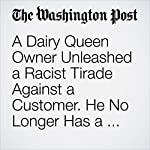 A Dairy Queen Owner Unleashed a Racist Tirade Against a Customer. He No Longer Has a Business. | Cleve R. Wootson Jr.