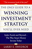 The Only Guide To Winning Investment Strategy You'll Ever Need: Index Funds and Beyond--The Way Smart Money Creates Wealth Today
