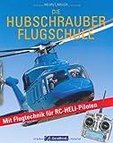 Die Hubschrauber Flugschule - Fachwissen für RC-Helikopter-Flieger und Piloten: Grundlagen des Helikopterfliegens und die Flugtechnik für RC-HELI-Modelle als Praxisbuch und Nachschlagewerk
