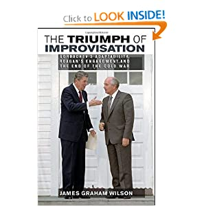 The Triumph of Improvisation: Gorbachev's Adaptability, Reagan's Engagement, and the End of the Cold War by James Graham Wilson