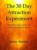 The 30 Day Attraction Experiment: One Mans Quest to Put the Law of Attraction to the Test