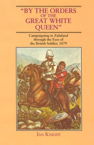 By the Orders of the Great White Queen: Campaigning in Zululand Through the Eyes of the British Soldier, 1879