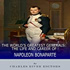 The World's Greatest Generals: The Life and Career of Napoleon Bonaparte Hörbuch von  Charles River Editors Gesprochen von: Colin Fluxman