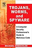 Michael Erbschloe Trojans, Worms, and Spyware: A Computer Security Professional's Guide to Malicious Code