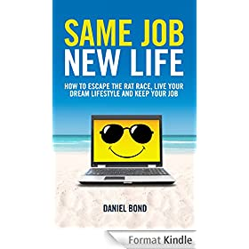Same Job New Life: How to escape the rat race, live your dream lifestyle and keep your job (English Edition)