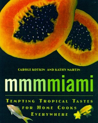 Mmmmiami: Tempting Tropical Tastes for Home Cooks Everywhere by Martin Kotkin, Kathy Martin