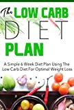 The Low Carb Diet Plan  A Simple 6 Week Diet Plan Using the Low Carb Diet For Optimal Weight Loss (low carb diet plan, ketogenic diet plan , keto , low carb Book 9)