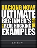 Hacking: Hacking Now! The Ultimate Guide for Beginners Learning how to Hack with Real Examples (English Edition)