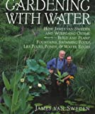 Gardening with Water: How James van Sweden and Wolfgang Oehme Plant Fountains, Lily Pools, Swimming Pools, Ponds...