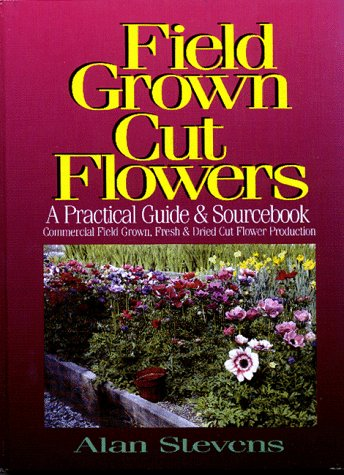 Field Grown Cut Flowers: A Practical Guide and Sourcebook : Commercial Field Grown Fresh and Dried Cut Flower Production