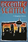Image of Eccentric Seattle: Pillars and Pariahs Who Made the City Not Such a Boring Place After All