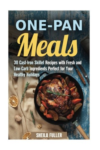 One-Pan Meals: 30 Cast-Iron Skillet Recipes with Fresh and Low-Carb Ingredients Perfect for Your Healthy Holidays (Stress-Free & Quick Recipes) (Cast Iron Low Carb Cookbook compare prices)
