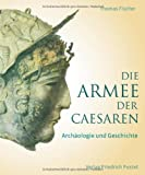 Die Armee der Caesaren: Arch&auml;ologie und Geschichte - Thomas Fischer