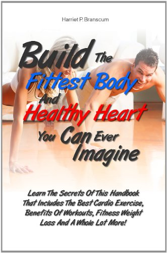 Build The Fittest Body And Healthy Heart You Can Ever Imagine: Learn The Secrets Of This Handbook That Includes The Best Cardio Exercise, Benefits Of Workouts, ... Fitness Weight Loss And A Whole Lot More!