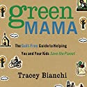 Green Mama: The Guilt-Free Guide to Helping You and Your Kids Save the Planet Audiobook by Tracey Bianchi Narrated by Tracy Bianchi