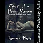 Ghost of a Horny Madman: A Hardcore Paranormal Sexual Fantasy   Lanora Ryan