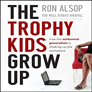 The Trophy Kids Grow Up: How the Millenial Generation is Shaking Up the Workplace | [Ron Alsop]