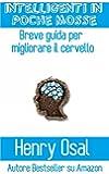 Intelligenti In Poche Mosse - Breve Guida Per Migliorare Il Cervello (Italian Edition)